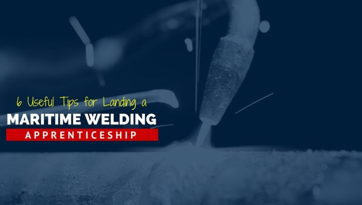 Six Useful Tips for Landing a Maritime Welding Apprenticeship